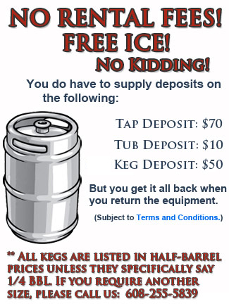 Regent Liquor kegs come with no rental fees!  No kidding!  You do have to supply a deposit of                      $70 for the tapper, $10 for the tub, and $30 for the keg itself, but you get all your deposits back when you return the equipment.                 		All kegs are listed in half-barrel prices unless they specifically say 1/4 BBL.  If you require a different size, please call us at                      608-255-5839.